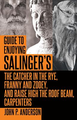 Guide to Enjoying Salinger s The Catcher in the Rye  Franny and Zooey and Raise High the Roof Beam  Carpenters PDF