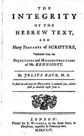 The Integrity of the Hebrew Text: And Many Passages of Scripture, Vindicated from the Objections and Misconstructions of Mr. Kennicott