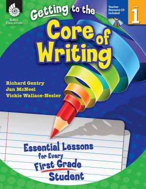 Getting to the Core of Writing  Essential Lessons for Every First Grade Student