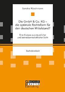 Die GmbH   Co  KG     die optimale Rechtsform f  r den deutschen Mittelstand  Eine Analyse aus steuerlicher und betriebswirtschaftlicher Sicht PDF