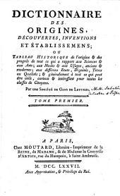 Dictionnaire des origines, découvertes, inventions et établissemens ou Tableau historique de l'origine de tout ce qui a rapport aux sciences et aux arts, aux modes et aux usages