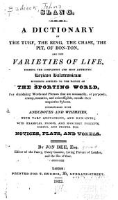 Slang, a Dictionary of the Turf, the Ring, the Chase, the Pit, of Bon-Ton, and the Varieties of Life: Forming the Completest and Most Authentic Lexicon Balatronicum Hitherto Offered to the Notice of the Sporting World, for Elucidating Words and Phrases that are Necessarily, Or Purposely, Cramp, Mutative, and Unintelligible, Outside Their Respective Spheres : Interspersed with Anecdotes and Whimsies, with Tart Quotations, and Rum-ones, with Examples, Proofs, and Monitory Precepts, Useful and Proper for Novices, Flats, and Yokels