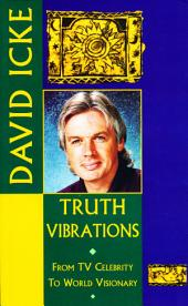 Truth Vibrations – David Icke's Journey from TV Celebrity to World Visionary: An Exploration of the Mysteries of Life and Prophetic Revelations for the Future of Humanity