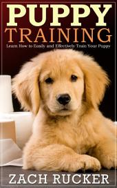 Puppy Training: Learn How to Easily and Effectively Train Your Puppy
