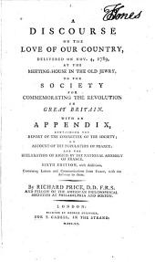 A Discourse on the Love of Our Country,: Delivered on Nov. 4, 1789, at the Meeting-house in the Old Jewry, to the Society for Commemorating the Revolution in Great Britain. : With an Appendix Containing the Report of the Committee of the Society; an Account of the Populace of France; And the Declaration of Rights by the National Assembly of France. ...