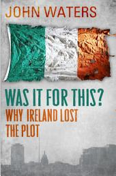 Was It For This?: Why Ireland Lost the Plot