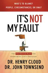 It's Not My Fault: The No-Excuse Plan for Overcoming Life's Obstacles