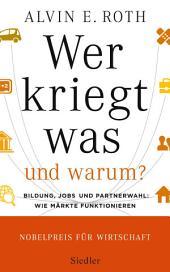 Wer kriegt was - und warum?: Bildung, Jobs und Partnerwahl: Wie Märkte funktionieren