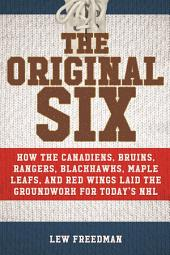 The Original Six: How the Canadiens, Bruins, Rangers, Blackhawks, Maple Leafs, and Red Wings Laid the Groundwork for Today s National Hockey League