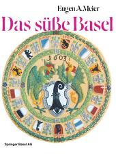 Das süße Basel: Ein Breviarium der «süßen Kunst» im alten Basel mit 414 Gutzi- und Süßspeisenrezepten aus sechs Jahrhunderten und zwölf Dutzend schwärmerischen Lebkuchensprüchen