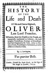 The History of the Life and Death of His Most Serene Highness, Oliver, Late Lord Protector: Wherein, from His Cradle to His Tomb, are Impartially Transmitted to Posterity, the Most Weighty Transactions Forreign Or Domestique that Have Happened in His Time, Either in Matters of Law, Proceedings in Parliaments, Or Other Affairs in Church Or State