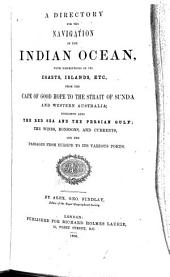A Directory for the Navigation of the Indian Ocean: With Descriptions of Its Coasts, Islands, Etc., from the Cape of Good Hope to the Strait of Sunda and Western Australia : Including Also the Red Sea and the Persian Gulf, the Winds, Monsoons, and Currents, and the Passages from Europe to Its Various Ports