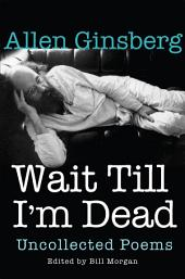 Wait Till I'm Dead: Uncollected Poems