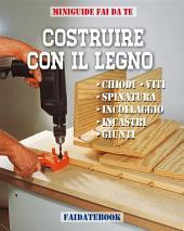 Costruire con il legno: Chiodi - Viti - Incastri - Spinatura - Incollaggio - Giunti