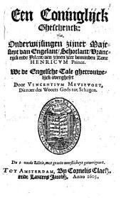 Een coninglijck gheschenck: Ofte, Onderwijsingen zijner Majesteyt van Engelant, Schotlant, Vrancrijck ende Yrlant, aen zijnen zeer beminden zone Henricum Prince, Volume 1