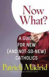 Now What?: A Guide for New (and Not-So-New) Catholics