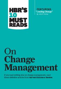 HBR s 10 Must Reads on Change Management  including featured article  Leading Change   by John P  Kotter  Book