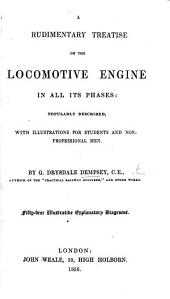 A Rudimentary Treatise on the Locomotive Engine in all its Phases: popularly described, with illustrations for students and non-professional men ... Fifty-four illustrative explanatory diagrams