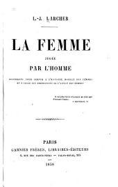 La femme jugée par l'homme: documents pour servir à l'histoire morale des femmes et à celle des aberrations de l'esprit de hommes ...