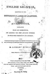 English Grammar Adapted to the Different Classes of Learners. With an Appendix, Containing Rules and Observations, for Assisting the More Advanced Students to Write with Perspicuity and Accuracy ... By Lindley Murray