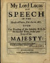 My Lord Lucas His Speech in the House of Peers, Feb. the 22. 1670/1 Upon the Reading of the Subsidy Bill the Second Time, in the Presence of His Majesty:.