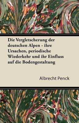 Die Vergletscherung Der Deutschen Alpen   Ihre Ursachen  Periodische Wiederkehr Und Ihr Einfluss Auf Die Bodengestaltung PDF