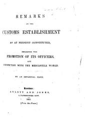 Remarks on the Customs Establishment as at present constituted, regarding the promotion of its Officers, and connected with the mercantile world. By an Impartial Hand