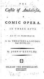 The Castle of Andalusia: A Comic Opera. In Three Acts. As it is Performed at the Theatres in London and Dublin