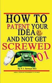How to Patent Your Idea and Not Get Screwed 101: Unauthorized Edition