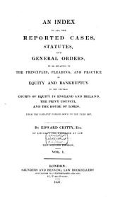 An Index to All the Reported Cases, Statutes and General Orders: In Or Relating to the Principles, Pleading, and Practice of Equity and Bankruptcy in the Several Courts of Equity in England and Ireland, the Privy Council, and the House of Lords, from the Earliest Period Down to the Year 1837, Volume 1
