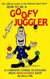 How to Be a Goofy Juggler: A Complete Course in Juggling Made Ridiculously Easy