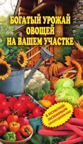 Богатый урожай овощей на вашем участке: в помощь любимым огородникам!
