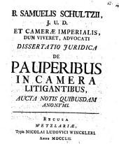 B. Samuelis Schultzii ... Dissertatio Juridica De Pauperibus In Camera Litigantibus: Aucta notis quibusdam anonymi