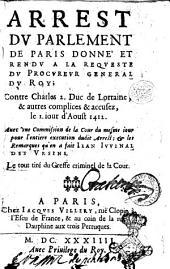 Arrest du Parlement de Paris donne et rendu a la requeste du Procureur General du Roy; contre Charles 2. Duc de Lorraine, & autres complices & accusez, le 1. iour d'aoust 1412. Auec vne Commission de la Cour du mesme iour pour l'entiere execution dudit arrest; & les remarques qu'en a fait Iean Iuuenal des Vrsins. Le tut tire du greffe criminel de la Cour