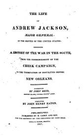 The Life of Andrew Jackson: Major General in the Service of the United States : Comprising a History of the War in the South, from the Commencement of the Creek Campaign, to the Termination of Hostilities Before New Orleans