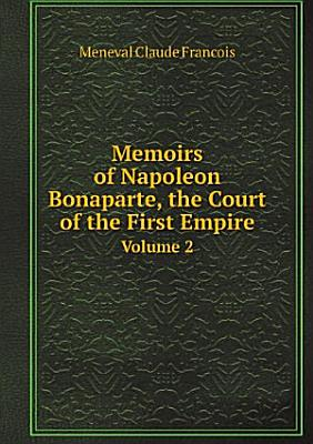 Memoirs of Napoleon Bonaparte  the Court of the First Empire PDF