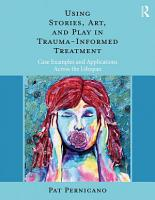 Using Stories  Art  and Play in Trauma Informed Treatment PDF