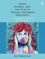 Using Stories Art And Play In Trauma Informed Treatment Book PDF