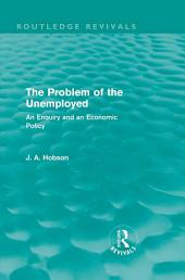 The Problem of the Unemployed (Routledge Revivals): An Enquiry and an Economic Policy