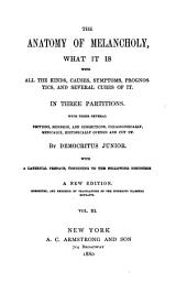 The Anatomy of Melancholy: What it Is, with All the Kinds, Causes, Symptoms, Prognostics, and Several Cures of it : in Three Partitions, with Their Several Sections, Members, and Subsections, Philosophically, Medically, Historically Opened and Cut Up : with a Satirical Preface, Conducing to the Following Discourse, Volume 3