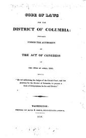 "Code of Laws for the District of Columbia: Prepared Under the Authority of the Act of Congress of the 29th of April, 1816, Entitled ""An Act Authorizing the Judges of the Circuit Court, and the Attorney for the District of Columbia, to Prepare a Code of Jurisprudence for the Said District."""