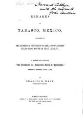 """Remarks on Tabasco, Mexico: Occasioned by the Reported Discovery of Remains of Ancient Cities Being Found in that Locality ; a Paper Read Before the """"Numismatic and Antiquarian Society of Philadelphia,"""" Thursday Evening, April 5, 1866"""