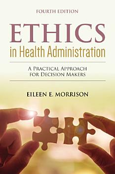 Ethics in Health Administration  A Practical Approach for Decision Makers PDF