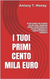 I Tuoi Primi 100 mila euro: Se non cominci non arriverai mai allo scopo. Spieghiamo metodi e comportamenti per tutti per raggiungere la stabilità economica e mantenerla
