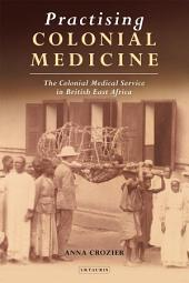 Practising Colonial Medicine: The Colonial Medical Service in British East Africa