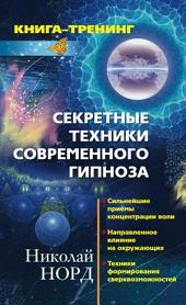 Секретные техники современного гипноза: Сильнейшие приемы концентрации воли. Направленное влияние на окружающих. Техника формирования сверхвозможностей