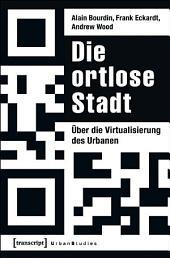 Die ortlose Stadt: Über die Virtualisierung des Urbanen