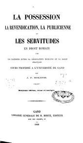 La posssession, la revendication, la publicienne et les servitudes en droit romain, avec les rapports entre la législation romaine et le droit français: cours proofessé à l'Université de Gand