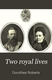 Two Royal Lives: Gleanings from Berlin and from the Lives of Their Imperial Highnesses, the Crown Prince and Princess of Germany