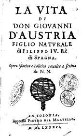 La vita di don Giovanni d'Austria, figlio naturale di Filippo 4. rè di Spagna. Opera istorica e politica raccolta e scritta da N. N